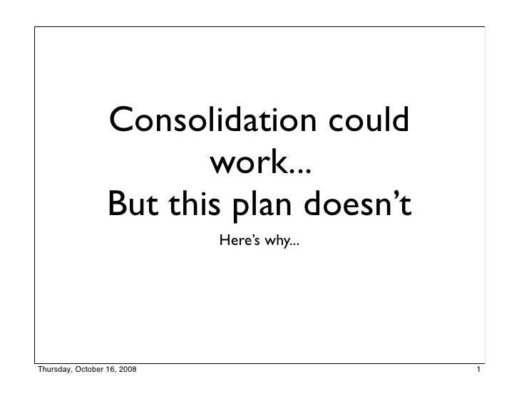 Consolidation could                          work...                   But this plan doesn't                              ...