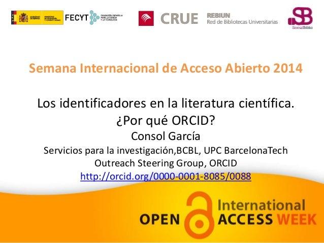 Semana Internacional de Acceso Abierto 2014  Los identificadores en la literatura científica.  ¿Por qué ORCID?  Consol Gar...