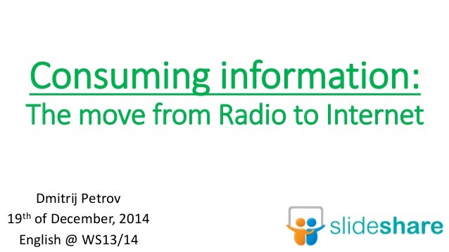 Consuming information: The move from Radio to Internet Dmitrij Petrov 19th of December, 2014 English @ WS13/14