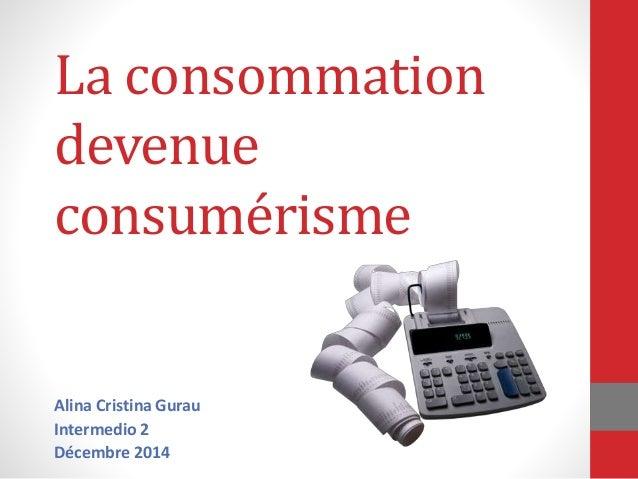 La consommation  devenue  consumérisme  Alina Cristina Gurau  Intermedio 2  Décembre 2014