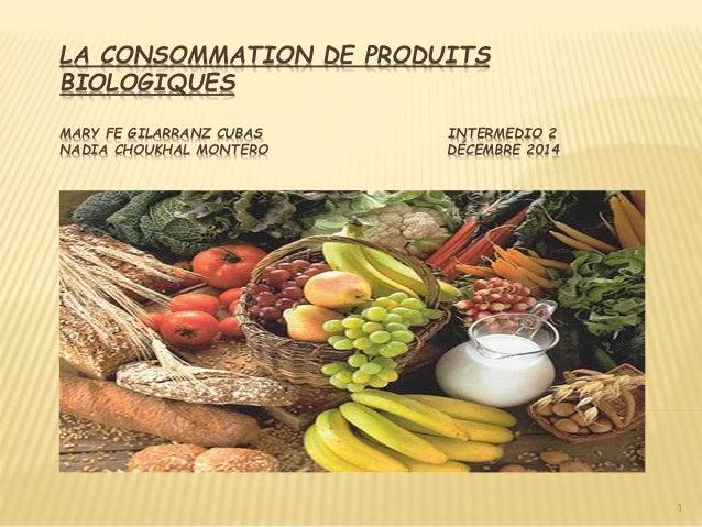 LA CONSOMMATION DE PRODUITS BIOLOGIQUES MARY FE GILARRANZ CUBAS INTERMEDIO 2 NADIA CHOUKHAL MONTERO DÉCEMBRE 2014 1