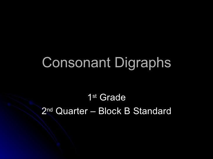 Consonant Digraphs 1 st  Grade 2 nd  Quarter – Block B Standard