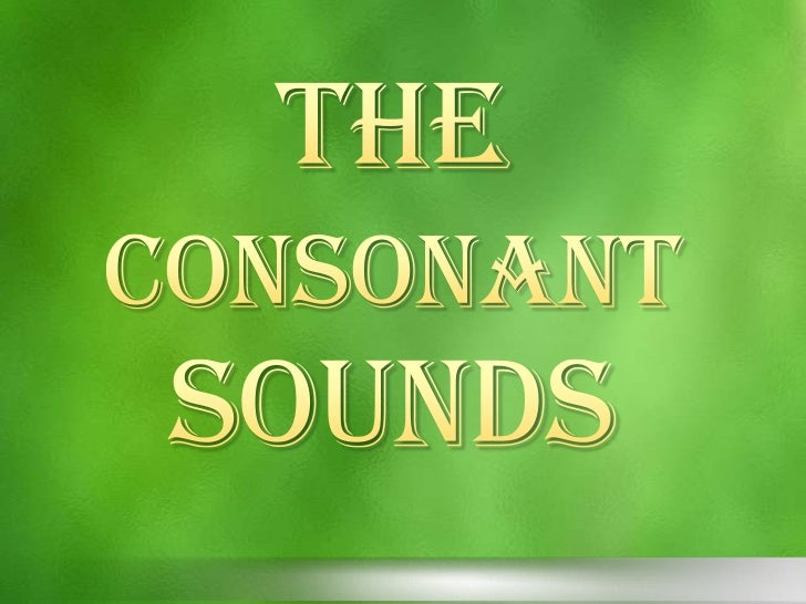 Consonant are those the result of friction,squeezing or temporary blocking of the breathstream.    The   sounds     are   ...