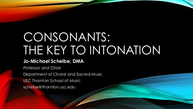 CONSONANTS: THE KEY TO INTONATION Jo-Michael Scheibe, DMA Professor and Chair Department of Choral and Sacred Music USC Th...