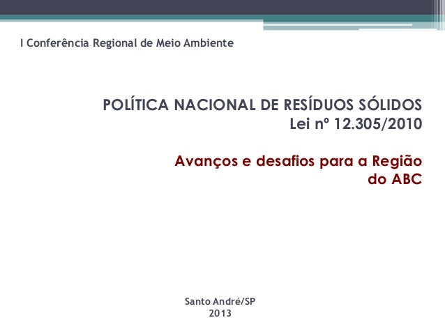 POLÍTICA NACIONAL DE RESÍDUOS SÓLIDOS Lei nº 12.305/2010 Avanços e desafios para a Região do ABC Santo André/SP 2013 I Con...