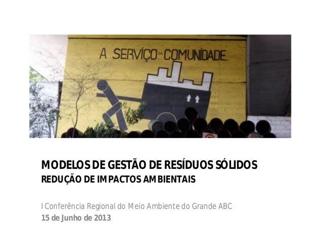 MODELOS DE GESTÃO DE RESÍDUOS SÓLIDOS REDUÇÃO DE IMPACTOS AMBIENTAIS I Conferência Regional do Meio Ambiente do Grande ABC...