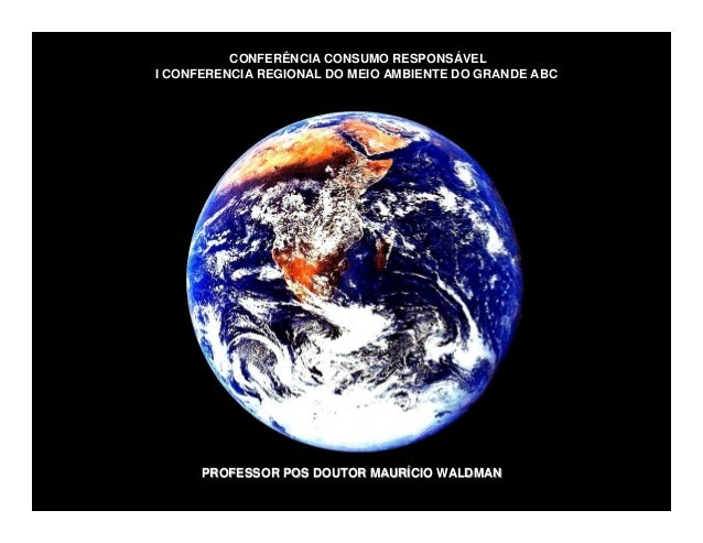 CONFERÊNCIA CONSUMO RESPONSÁVEL I CONFERENCIA REGIONAL DO MEIO AMBIENTE DO GRANDE ABC PROFESSOR POS DOUTOR MAURPROFESSOR P...