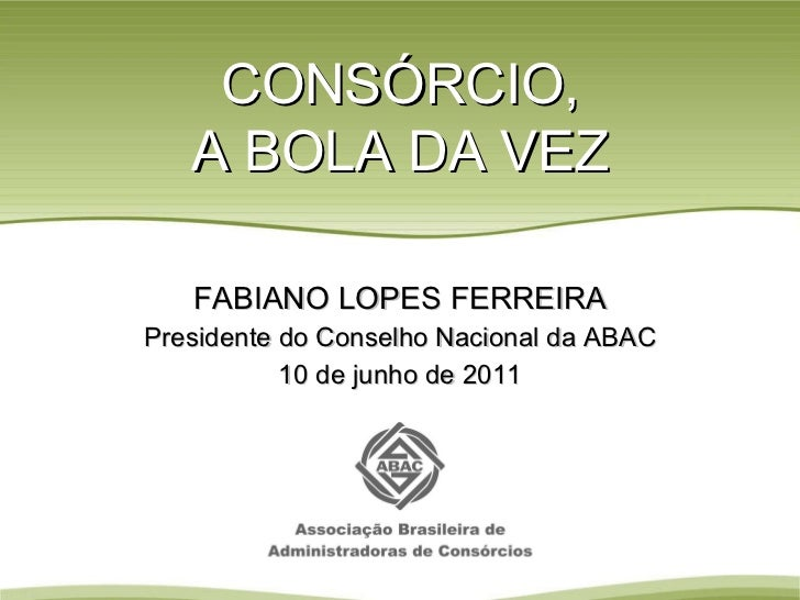 CONSÓRCIO, A BOLA DA VEZ FABIANO LOPES FERREIRA Presidente do Conselho Nacional da ABAC 10 de junho de 2011