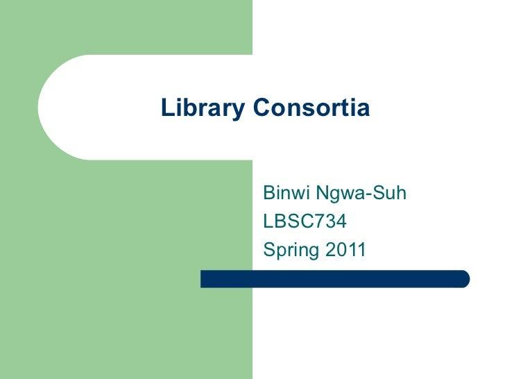Library Consortia Binwi Ngwa-Suh LBSC734 Spring 2011