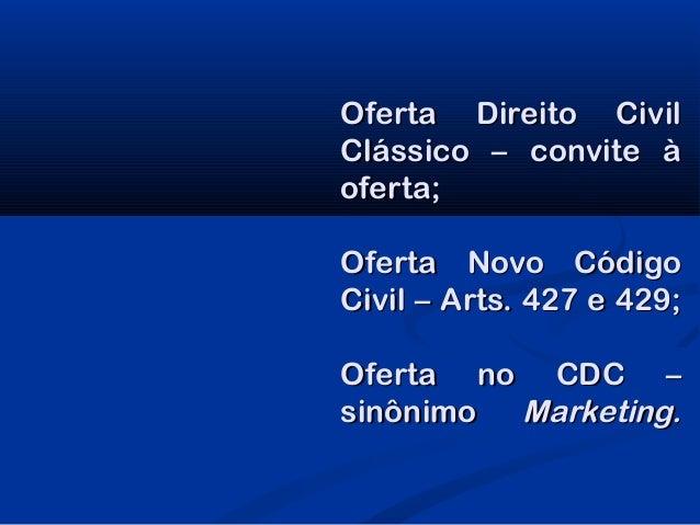 Oferta Direito CivilClássico – convite àoferta;Oferta Novo CódigoCivil – Arts. 427 e 429;Oferta no CDC –sinônimo Marketing.