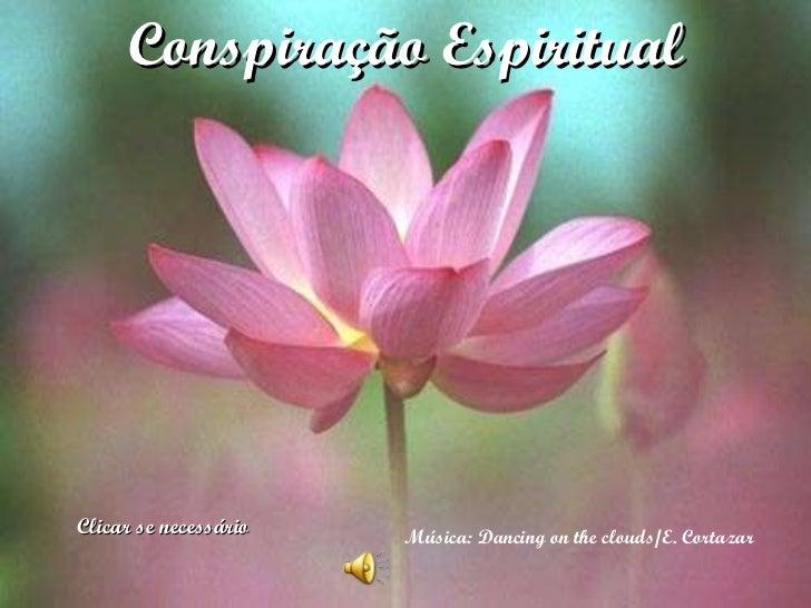 Conspiração Espiritual Música: Dancing on the clouds/E. Cortazar  Clicar se necessário