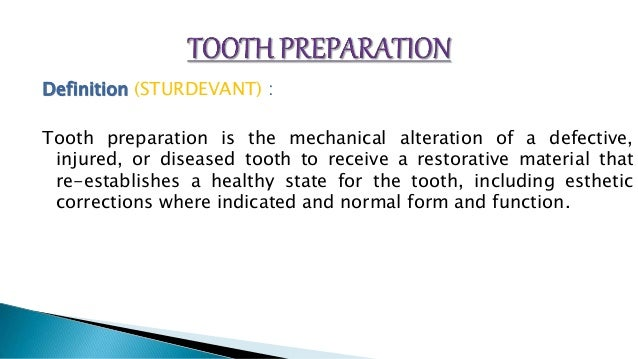 Definition (STURDEVANT) : Tooth preparation is the mechanical alteration of a defective, injured, or diseased tooth to rec...