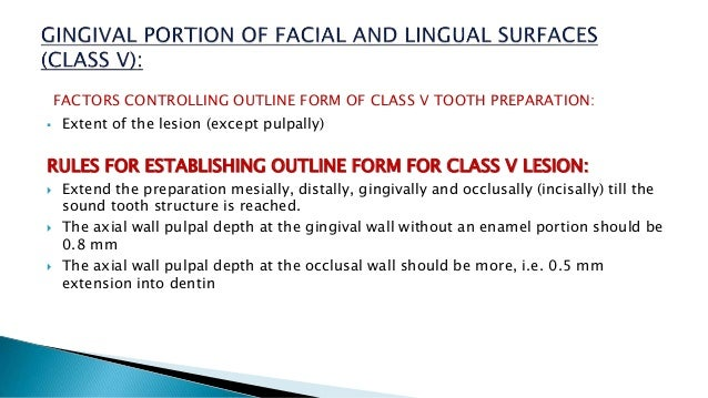 FACTORS CONTROLLING OUTLINE FORM OF CLASS V TOOTH PREPARATION:  Extent of the lesion (except pulpally) RULES FOR ESTABLIS...