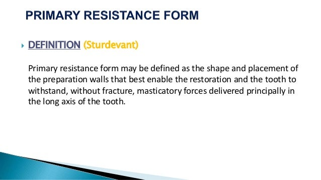  DEFINITION (Sturdevant) Primary resistance form may be defined as the shape and placement of the preparation walls that ...