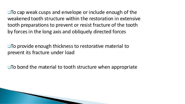 To cap weak cusps and envelope or include enough of the weakened tooth structure within the restoration in extensive toot...