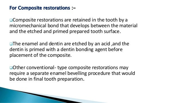 For Composite restorations :- Composite restorations are retained in the tooth by a micromechanical bond that develops be...