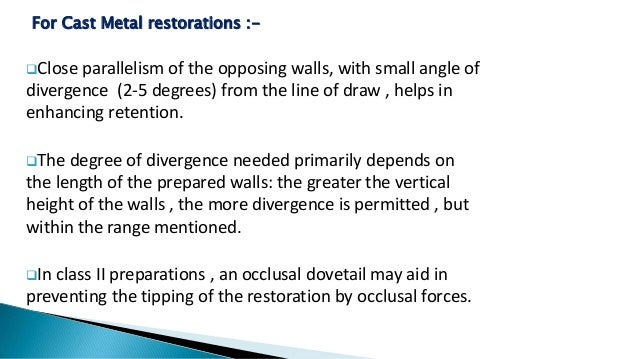 For Cast Metal restorations :- Close parallelism of the opposing walls, with small angle of divergence (2-5 degrees) from...