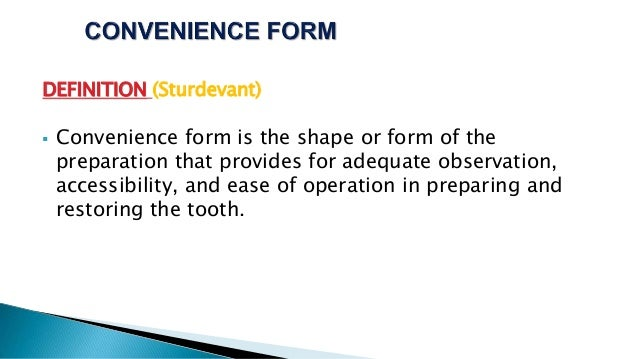 DEFINITION (Sturdevant)  Convenience form is the shape or form of the preparation that provides for adequate observation,...