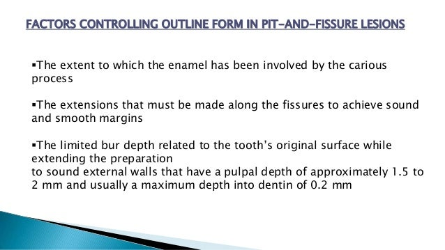 FACTORS CONTROLLING OUTLINE FORM IN PIT-AND-FISSURE LESIONS The extent to which the enamel has been involved by the cario...