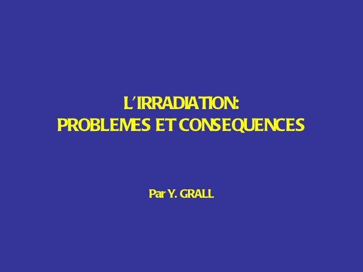 L'IRRADIATION: PROBLEMES ET CONSEQUENCES Par Y. GRALL