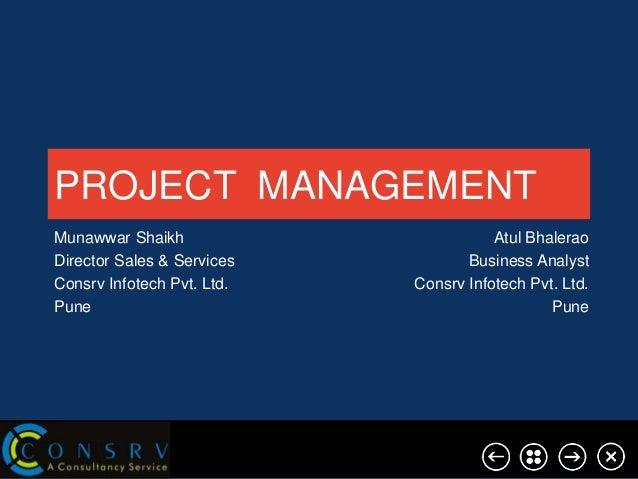 PROJECT MANAGEMENT Munawwar Shaikh Director Sales & Services Consrv Infotech Pvt. Ltd. Pune  Atul Bhalerao Business Analys...