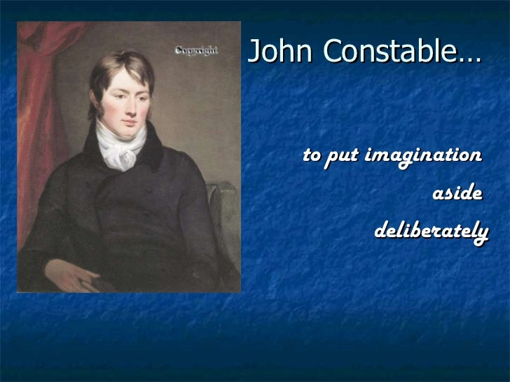 John Constable… to put imagination  aside  deliberately