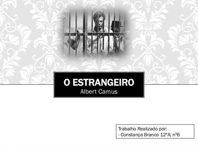 O ESTRANGEIRO Albert Camus Trabalho Realizado por: - Constança Branco 12ºA; nº6