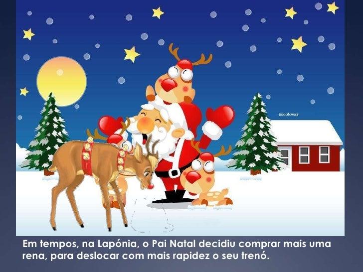 Em tempos, na Lapónia, o Pai Natal decidiu comprar mais uma rena, para deslocar com mais rapidez o seu trenó.<br />