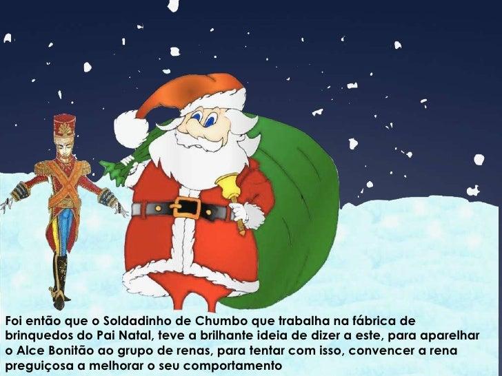Foi então que o Soldadinho de Chumbo que trabalha na fábrica de brinquedos do Pai Natal, teve a brilhante ideia de dizer a...