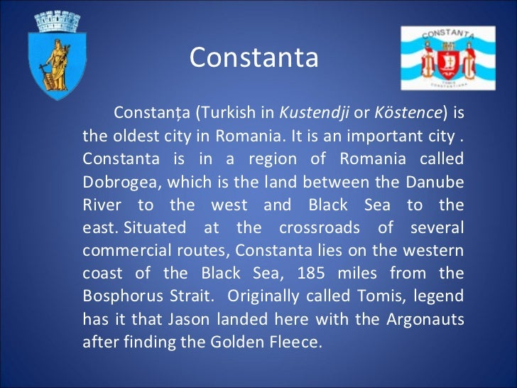 Constanta Constanţa (Turkish   in  Kustendji  or  Köstence ) is the oldest city in Romania. It is an important city . Cons...
