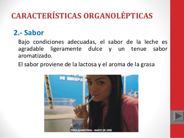 CARACTERÍSTICAS ORGANOLÉPTICAS 2.- Sabor Bajo condiciones adecuadas, el sabor de la leche es agradable ligeramente dulce y...