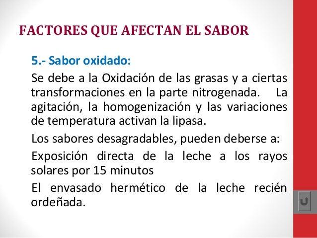 FACTORES QUE AFECTAN EL SABOR 5.- Sabor oxidado: Se debe a la Oxidación de las grasas y a ciertas transformaciones en la p...