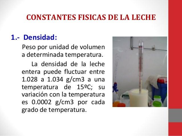CONSTANTES FISICAS DE LA LECHE 1.- Densidad: Peso por unidad de volumen a determinada temperatura. La densidad de la leche...