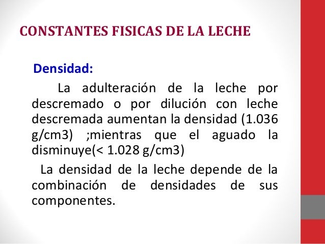 CONSTANTES FISICAS DE LA LECHE Densidad: La adulteración de la leche por descremado o por dilución con leche descremada au...