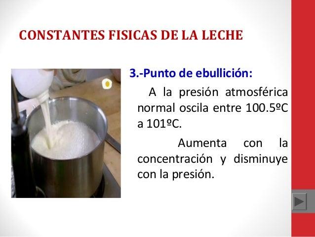 CONSTANTES FISICAS DE LA LECHE 3.-Punto de ebullición: A la presión atmosférica normal oscila entre 100.5ºC a 101ºC. Aumen...
