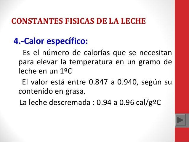 CONSTANTES FISICAS DE LA LECHE  4.-Calor específico: Es el número de calorías que se necesitan para elevar la temperatura ...