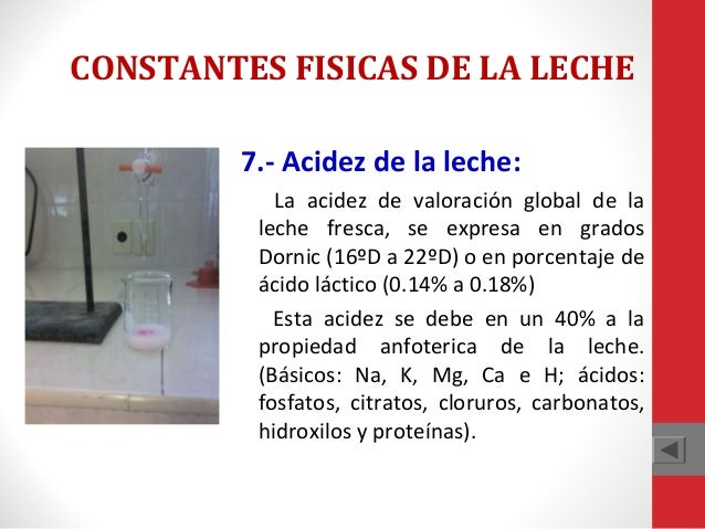 CONSTANTES FISICAS DE LA LECHE 7.- Acidez de la leche: La acidez de valoración global de la leche fresca, se expresa en gr...