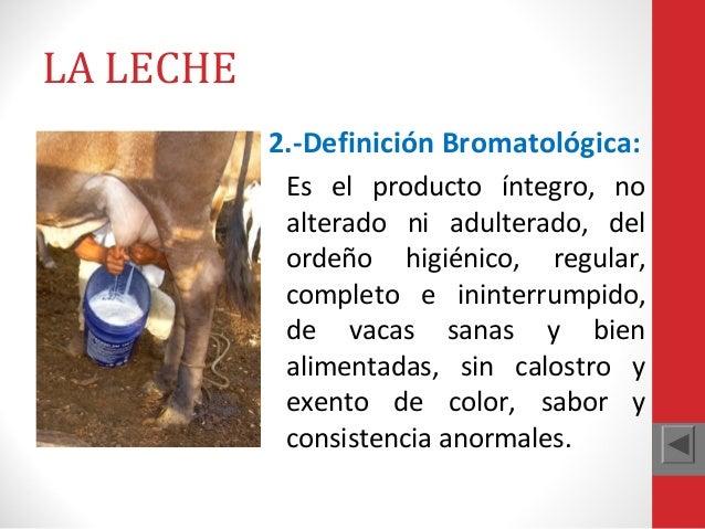 LA LECHE 2.-Definición Bromatológica: Es el producto íntegro, no alterado ni adulterado, del ordeño higiénico, regular, co...