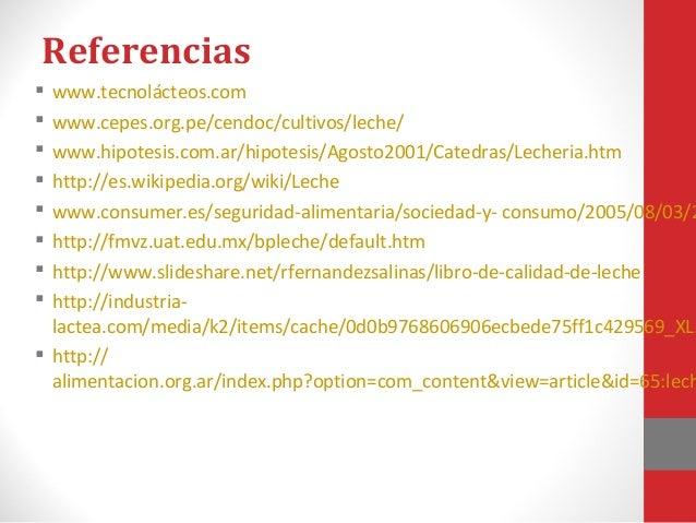 Referencias • http://www.webs.ulpgc.es/hica/PRAC/RUTPRAC/LECHEPDFS/1%20 LECRUTLAB.pdf Prácticas sobre leche y productos lá...