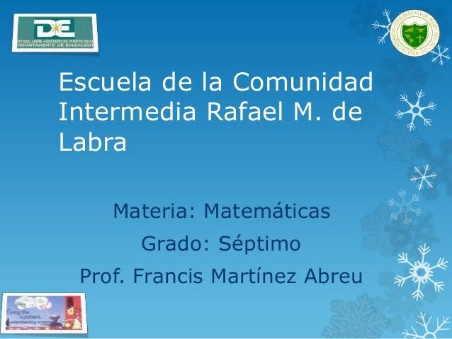 Escuela de la Comunidad Intermedia Rafael M. de Labra Materia: Matemáticas Grado: Séptimo Prof. Francis Martínez Abreu