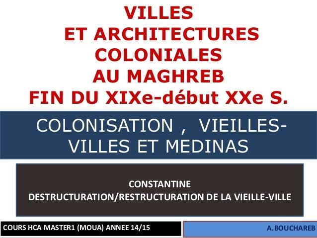1 VILLES ET ARCHITECTURES COLONIALES AU MAGHREB FIN DU XIXe-début XXe S. COURS HCA MASTER1 (MOUA) ANNEE 14/15 A.BOUCHAREB ...
