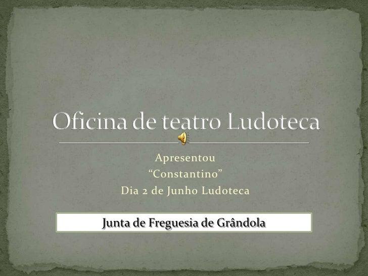"""Apresentou        """"Constantino""""   Dia 2 de Junho LudotecaJunta de Freguesia de Grândola"""