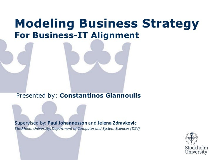Modeling Business StrategyFor Business-IT AlignmentPresented by: Constantinos GiannoulisSupervised by: Paul Johannesson an...