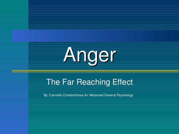 Anger The Far Reaching Effect By: Carmella Constantinous for Advanced General Psychology