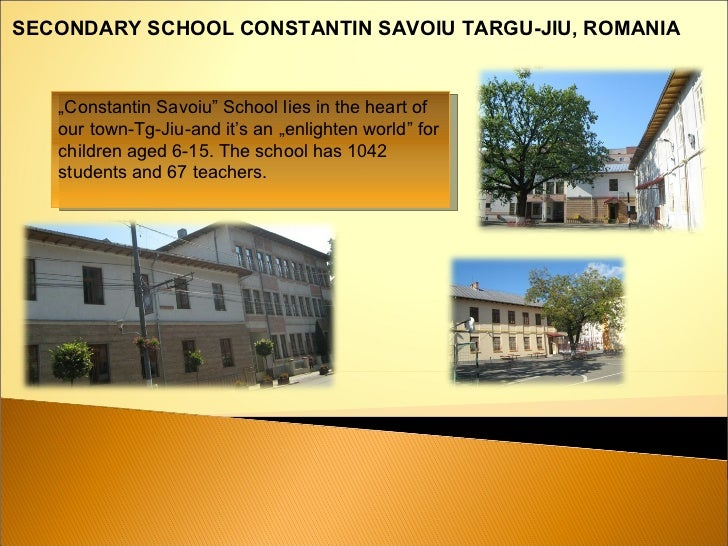 """ Constantin Savoiu"" School lies in the heart of our town-Tg-Jiu-and it's an ""enlighten world"" for children aged 6-15. The..."