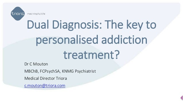 Dr C Mouton MBChB, FCPsychSA, KNMG Psychiatrist Medical Director Triora c.mouton@triora.com Dual Diagnosis: The key to per...
