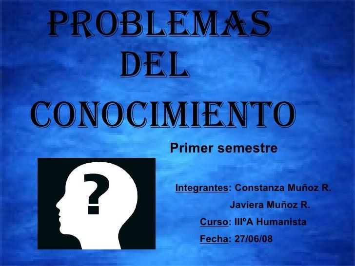 Problemas Del Conocimiento Primer semestre Integrantes : Constanza Muñoz R. Javiera Muñoz R. Curso : IIIºA Humanista Fecha...