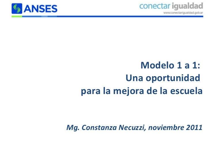 Modelo 1 a 1:  Una oportunidad  para la mejora de la escuela Mg. Constanza Necuzzi, noviembre 2011