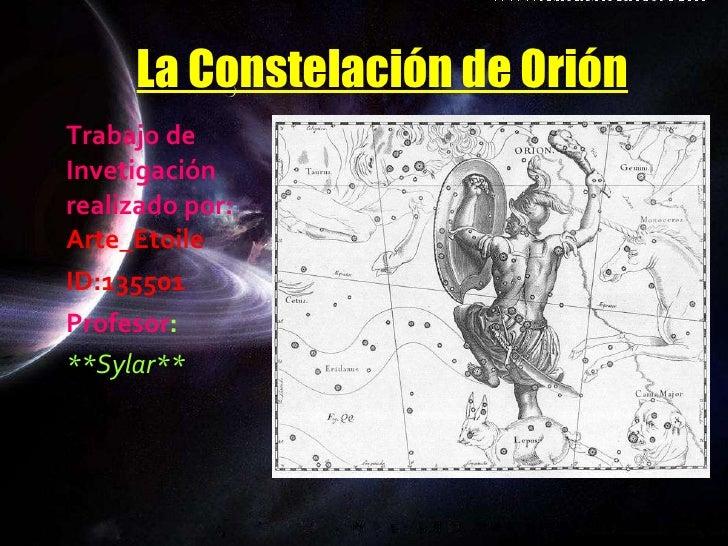 La Constelación de Orión <ul><li>Trabajo de Invetigación realizado por:  Arte_Etoile </li></ul><ul><li>ID:135501 </li></ul...
