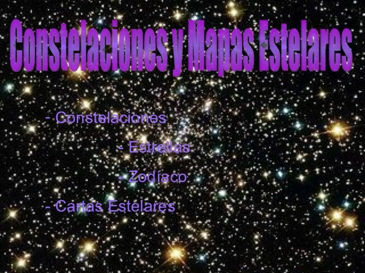 Constelaciones y Mapas Estelares <ul><li>Constelaciones </li></ul><ul><li>-  Estrellas </li></ul><ul><li>-  Zodíaco </li><...